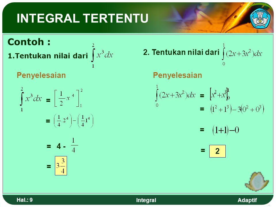 Adaptif Hal.: 9 Integral INTEGRAL TERTENTU Contoh : 1.Tentukan nilai dari Penyelesaian = = 4 - = = 2.
