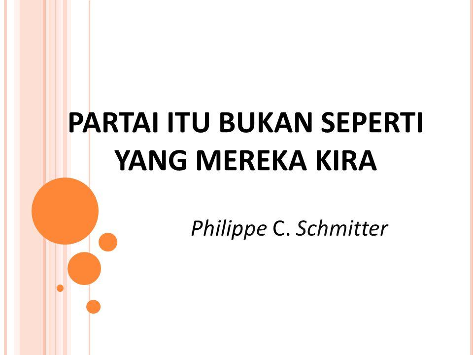 PARTAI ITU BUKAN SEPERTI YANG MEREKA KIRA Philippe C. Schmitter