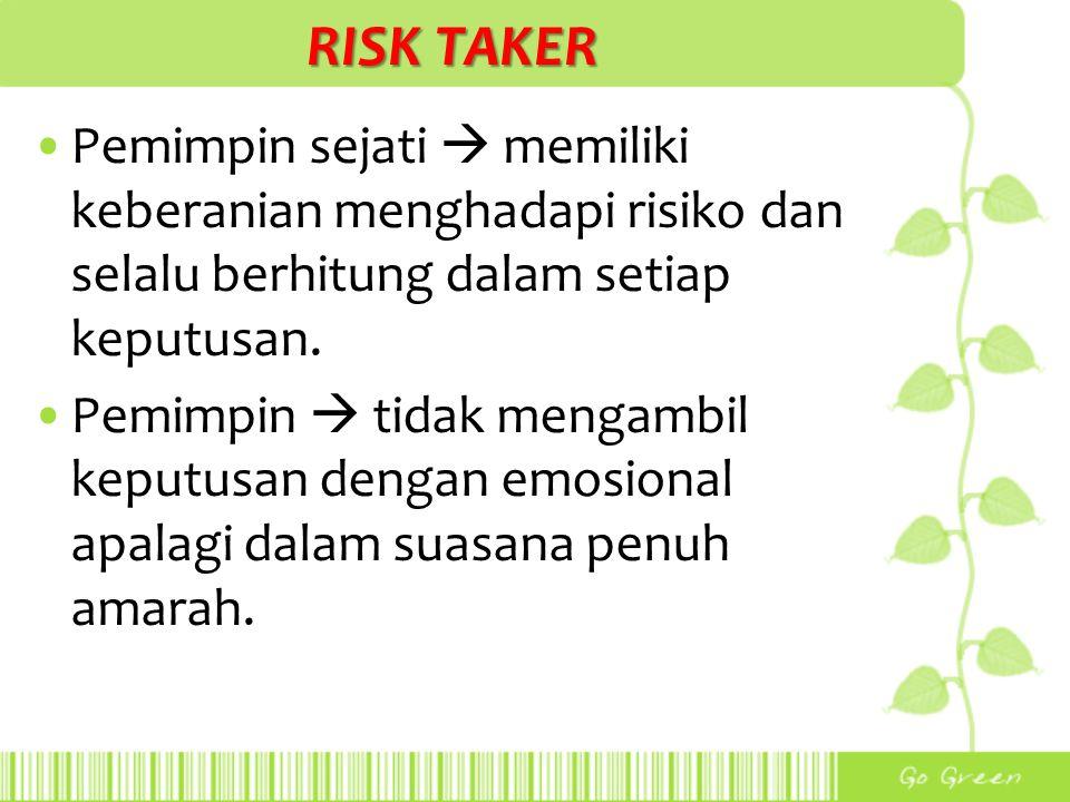 RISK TAKER Pemimpin sejati  memiliki keberanian menghadapi risiko dan selalu berhitung dalam setiap keputusan. Pemimpin  tidak mengambil keputusan d
