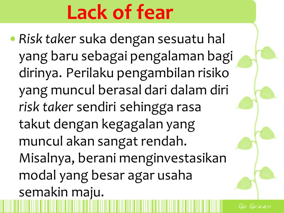 Lack of fear Risk taker suka dengan sesuatu hal yang baru sebagai pengalaman bagi dirinya. Perilaku pengambilan risiko yang muncul berasal dari dalam