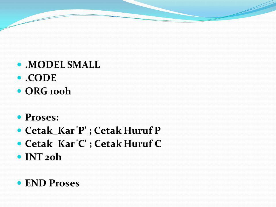 .MODEL SMALL.CODE ORG 100h Proses: Cetak_Kar 'P' ; Cetak Huruf P Cetak_Kar 'C' ; Cetak Huruf C INT 20h END Proses