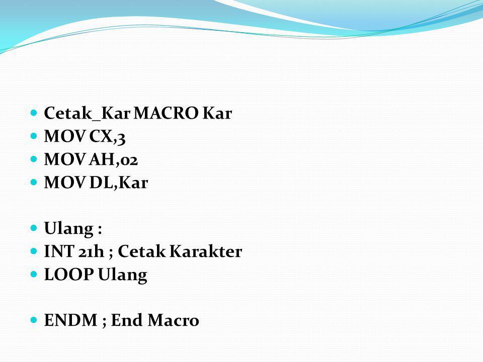 Cetak_Kar MACRO Kar MOV CX,3 MOV AH,02 MOV DL,Kar Ulang : INT 21h ; Cetak Karakter LOOP Ulang ENDM ; End Macro