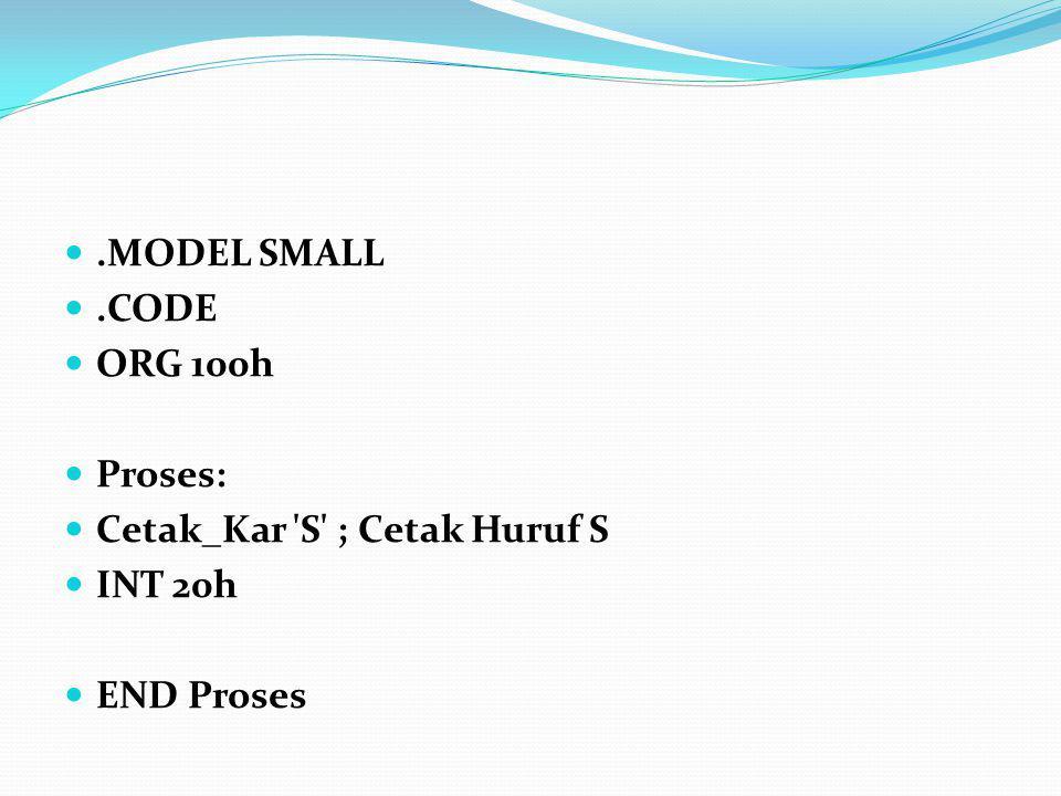 .MODEL SMALL.CODE ORG 100h Proses: Cetak_Kar 'S' ; Cetak Huruf S INT 20h END Proses