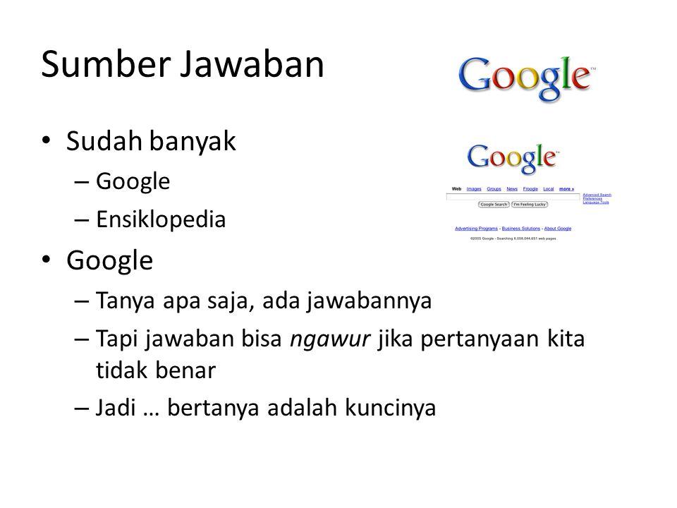 Sumber Jawaban Sudah banyak – Google – Ensiklopedia Google – Tanya apa saja, ada jawabannya – Tapi jawaban bisa ngawur jika pertanyaan kita tidak benar – Jadi … bertanya adalah kuncinya