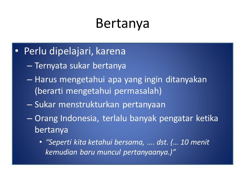 Bertanya Perlu dipelajari, karena – Ternyata sukar bertanya – Harus mengetahui apa yang ingin ditanyakan (berarti mengetahui permasalah) – Sukar menstrukturkan pertanyaan – Orang Indonesia, terlalu banyak pengatar ketika bertanya Seperti kita ketahui bersama, ….