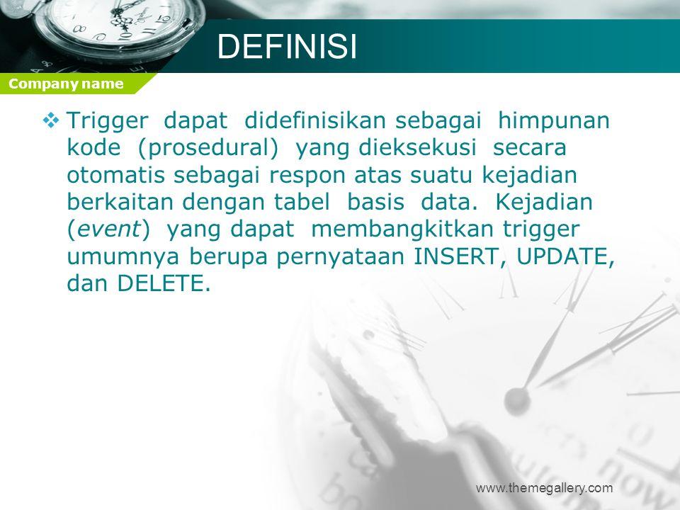 Company name DEFINISI  Trigger dapat didefinisikan sebagai himpunan kode (prosedural) yang dieksekusi secara otomatis sebagai respon atas suatu kejad