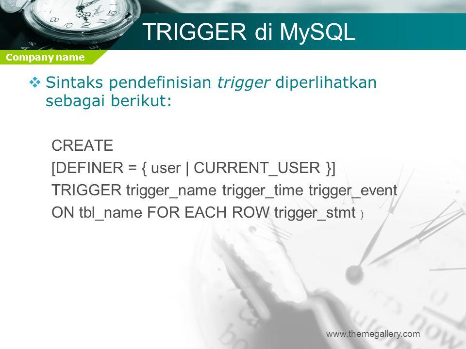 Company name TRIGGER di MySQL  Sintaks pendefinisian trigger diperlihatkan sebagai berikut: CREATE [DEFINER = { user | CURRENT_USER }] TRIGGER trigge