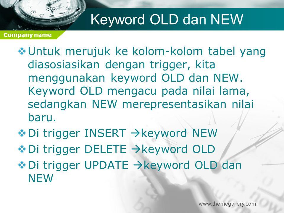 Company name Keyword OLD dan NEW www.themegallery.com  Untuk merujuk ke kolom-kolom tabel yang diasosiasikan dengan trigger, kita menggunakan keyword