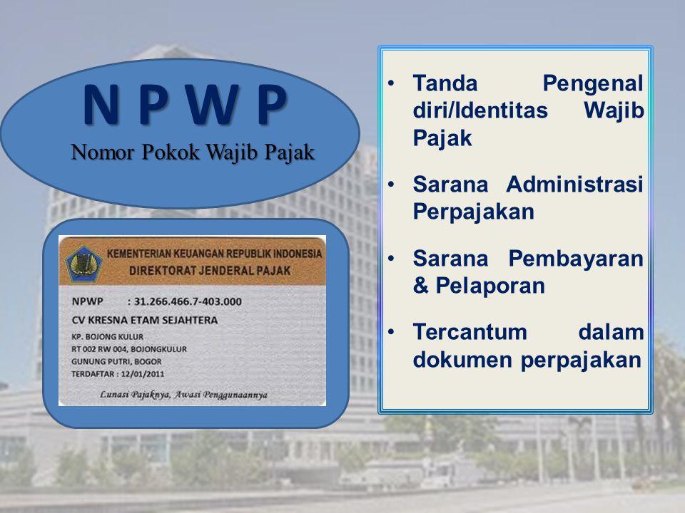 N P W P Tanda Pengenal diri/Identitas Wajib Pajak Sarana Administrasi Perpajakan Sarana Pembayaran & Pelaporan Tercantum dalam dokumen perpajakan Nomor Pokok Wajib Pajak