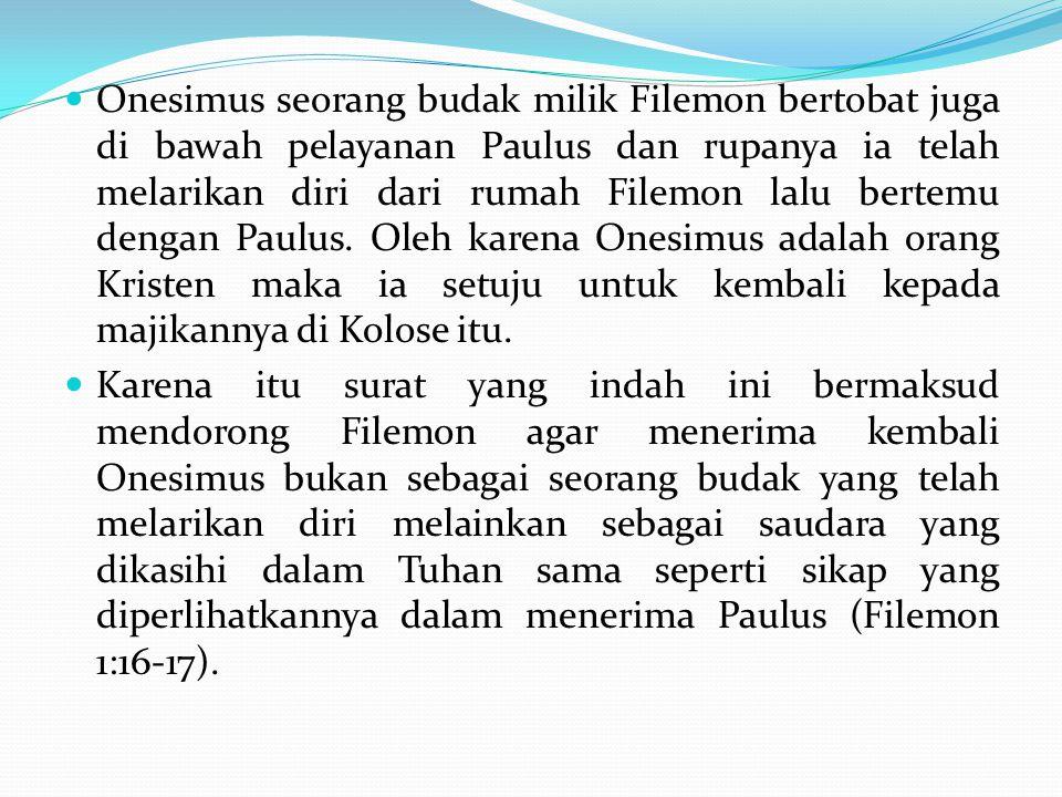 Onesimus seorang budak milik Filemon bertobat juga di bawah pelayanan Paulus dan rupanya ia telah melarikan diri dari rumah Filemon lalu bertemu denga