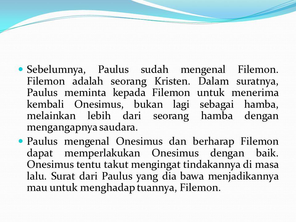 Sebelumnya, Paulus sudah mengenal Filemon. Filemon adalah seorang Kristen. Dalam suratnya, Paulus meminta kepada Filemon untuk menerima kembali Onesim