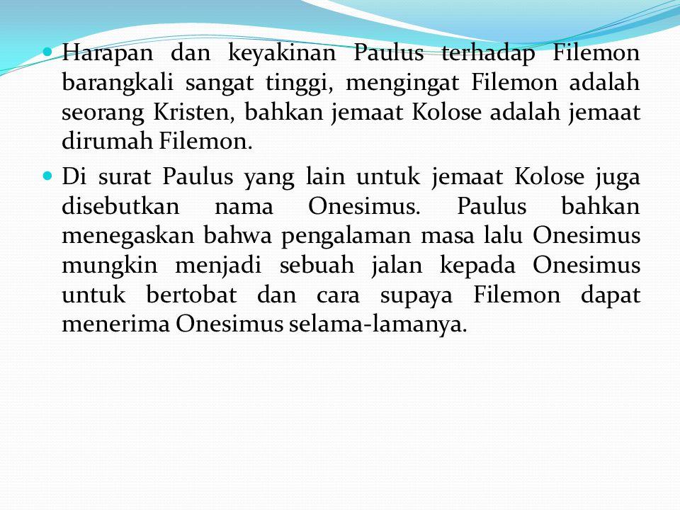 Harapan dan keyakinan Paulus terhadap Filemon barangkali sangat tinggi, mengingat Filemon adalah seorang Kristen, bahkan jemaat Kolose adalah jemaat d
