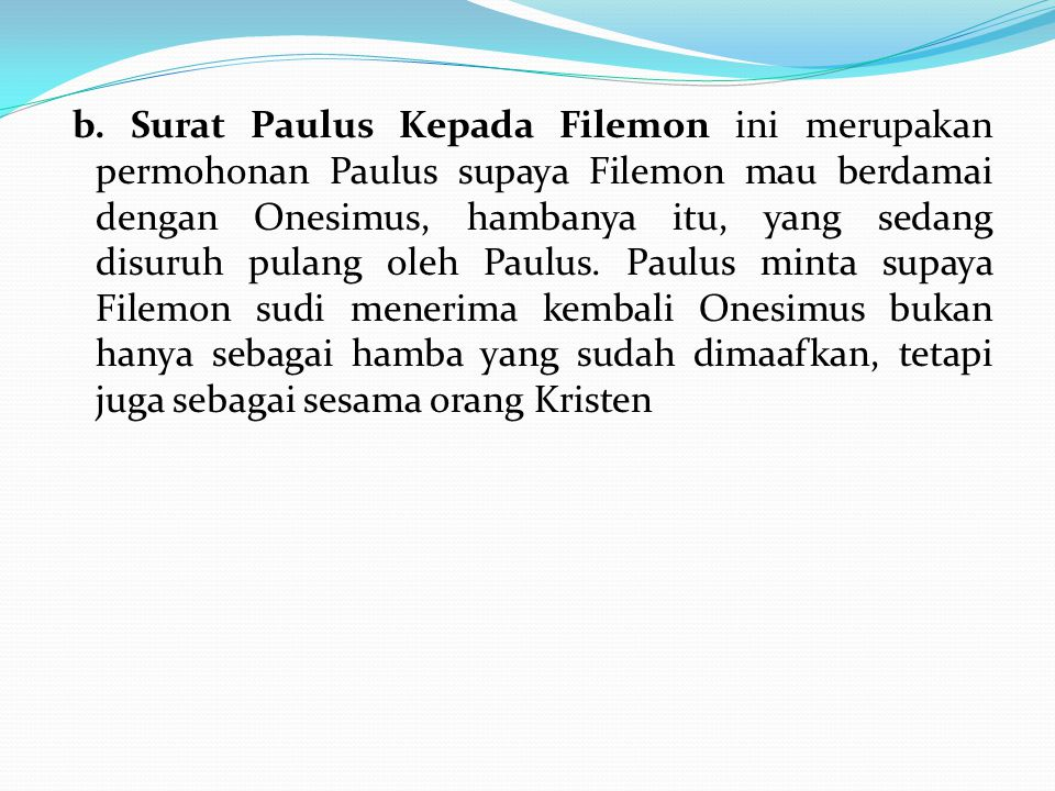 b. Surat Paulus Kepada Filemon ini merupakan permohonan Paulus supaya Filemon mau berdamai dengan Onesimus, hambanya itu, yang sedang disuruh pulang o