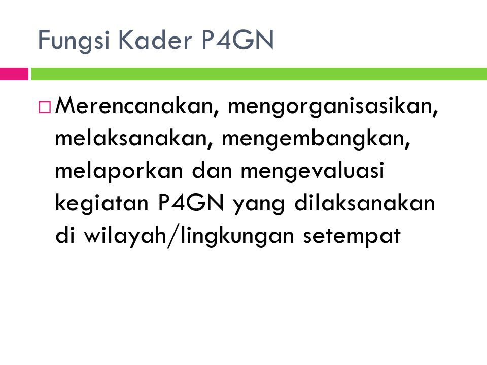 Fungsi Kader P4GN  Merencanakan, mengorganisasikan, melaksanakan, mengembangkan, melaporkan dan mengevaluasi kegiatan P4GN yang dilaksanakan di wilay