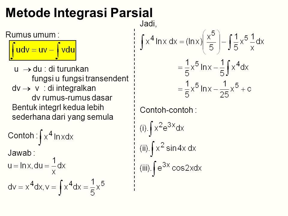 Metode Integrasi Parsial Rumus umum : u  du : di turunkan fungsi u fungsi transendent dv  v : di integralkan dv rumus-rumus dasar Bentuk integrl kedua lebih sederhana dari yang semula Contoh : Jawab : Jadi, Contoh-contoh :