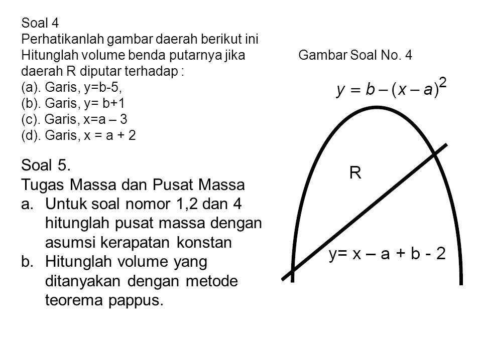 Soal 5. Tugas Massa dan Pusat Massa a.Untuk soal nomor 1,2 dan 4 hitunglah pusat massa dengan asumsi kerapatan konstan b.Hitunglah volume yang ditanya
