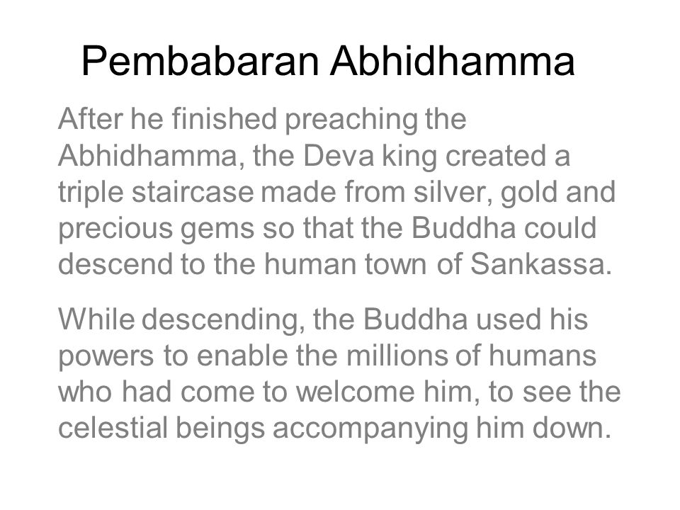Pembabaran Abhidhamma After he finished preaching the Abhidhamma, the Deva king created a triple staircase made from silver, gold and precious gems so that the Buddha could descend to the human town of Sankassa.