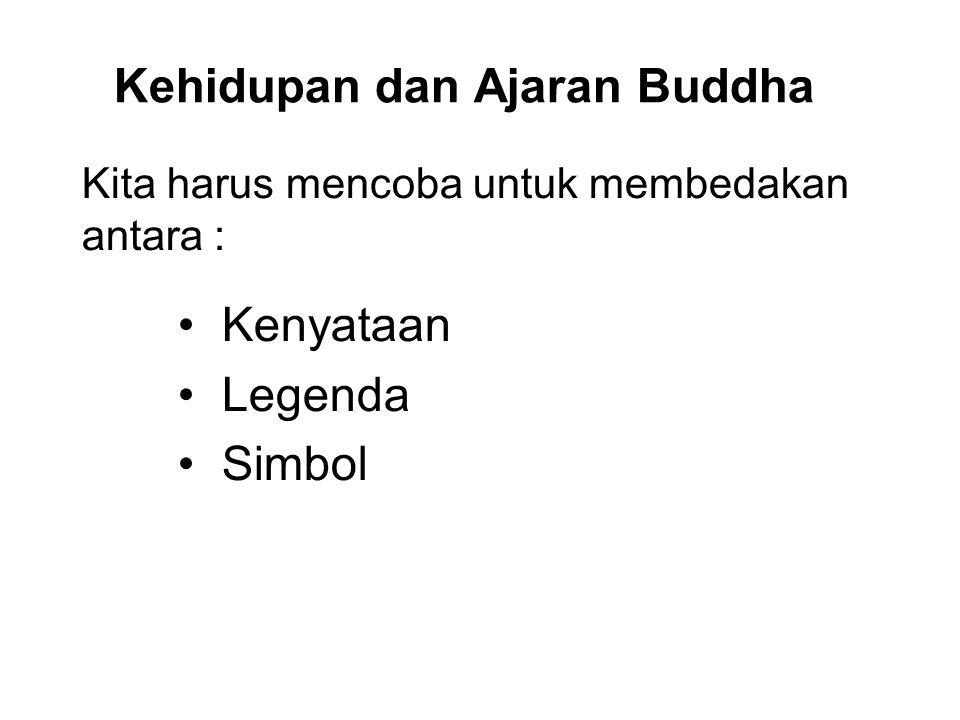 Kehidupan dan Ajaran Buddha Kita harus mencoba untuk membedakan antara : Kenyataan Legenda Simbol This will reduce our ignorance and delusion and allo