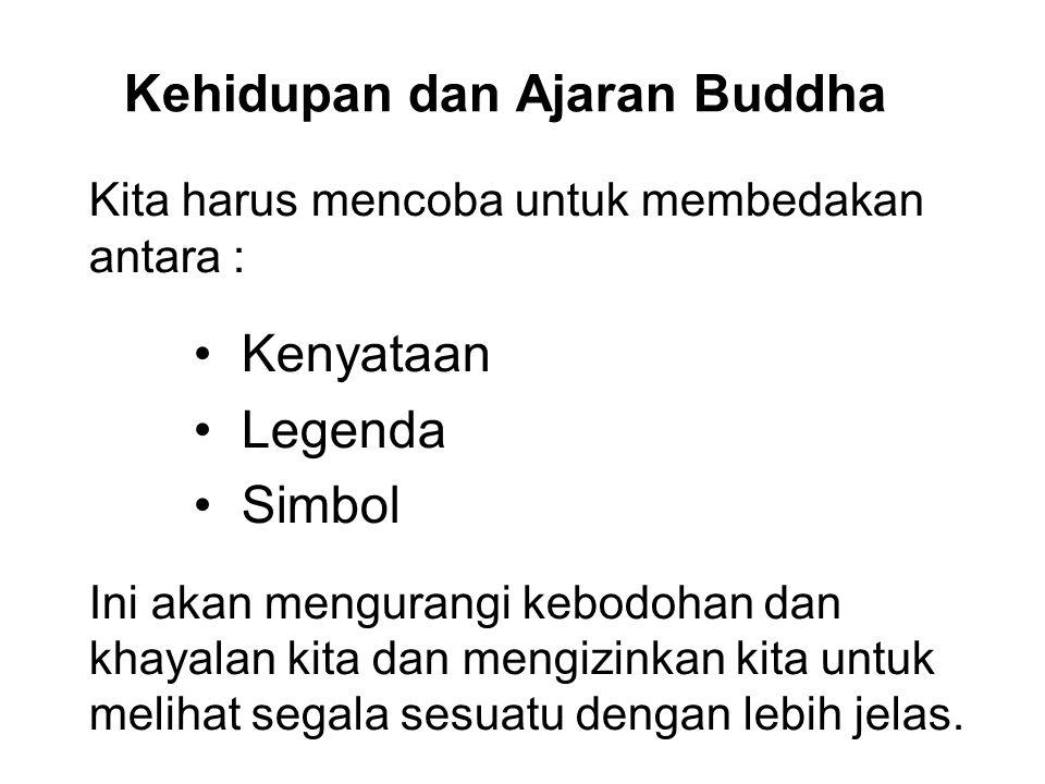 Kehidupan dan Ajaran Buddha Kita harus mencoba untuk membedakan antara : Kenyataan Legenda Simbol Ini akan mengurangi kebodohan dan khayalan kita dan