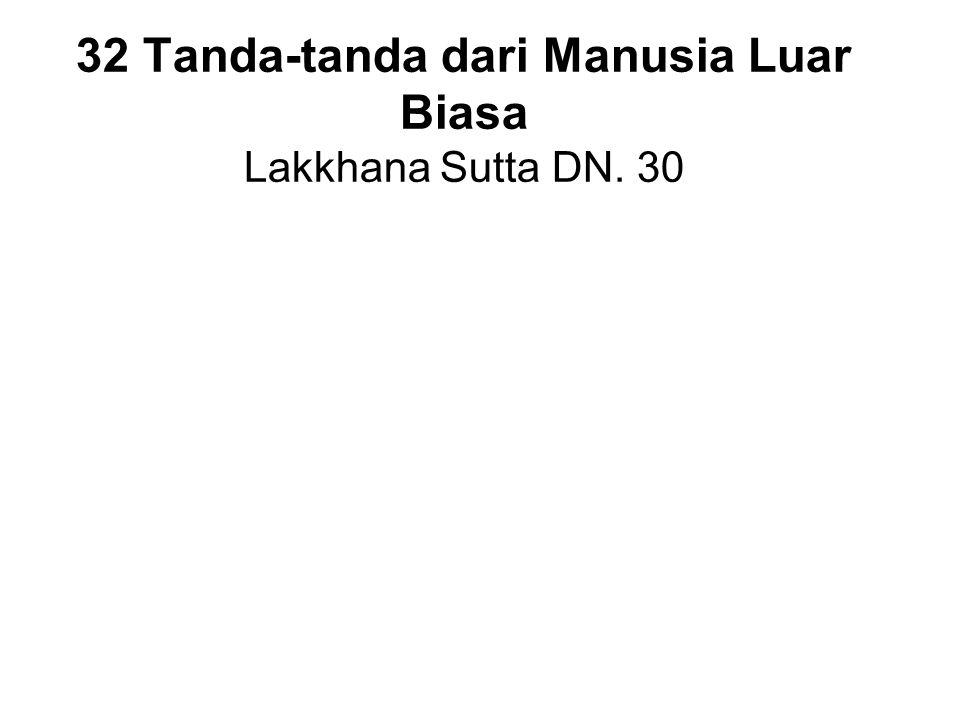 32 Tanda-tanda dari Manusia Luar Biasa Lakkhana Sutta DN. 30 Feet with level soles (flat feet) Hands and feet are webbed Arms reaching down to the kne