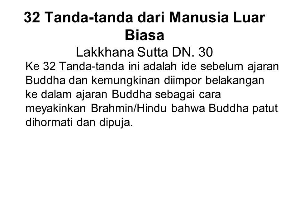 32 Tanda-tanda dari Manusia Luar Biasa Lakkhana Sutta DN. 30 Ke 32 Tanda-tanda ini adalah ide sebelum ajaran Buddha dan kemungkinan diimpor belakangan