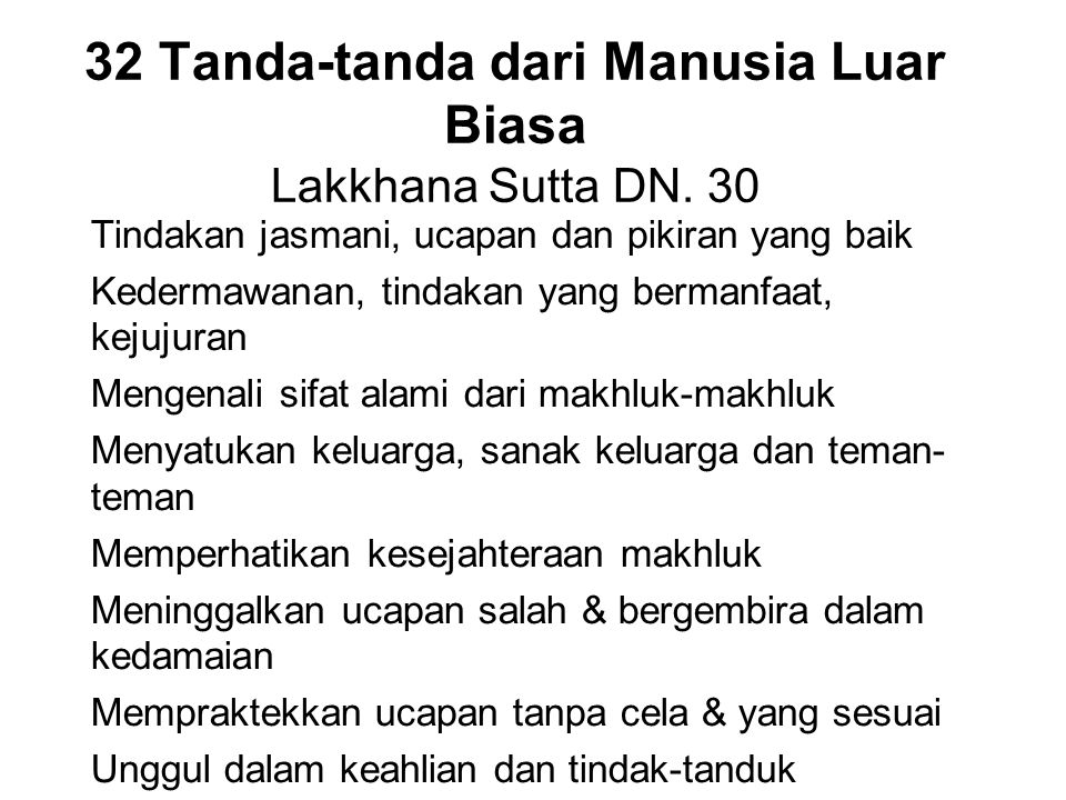 32 Tanda-tanda dari Manusia Luar Biasa Lakkhana Sutta DN. 30 Tindakan jasmani, ucapan dan pikiran yang baik Kedermawanan, tindakan yang bermanfaat, ke
