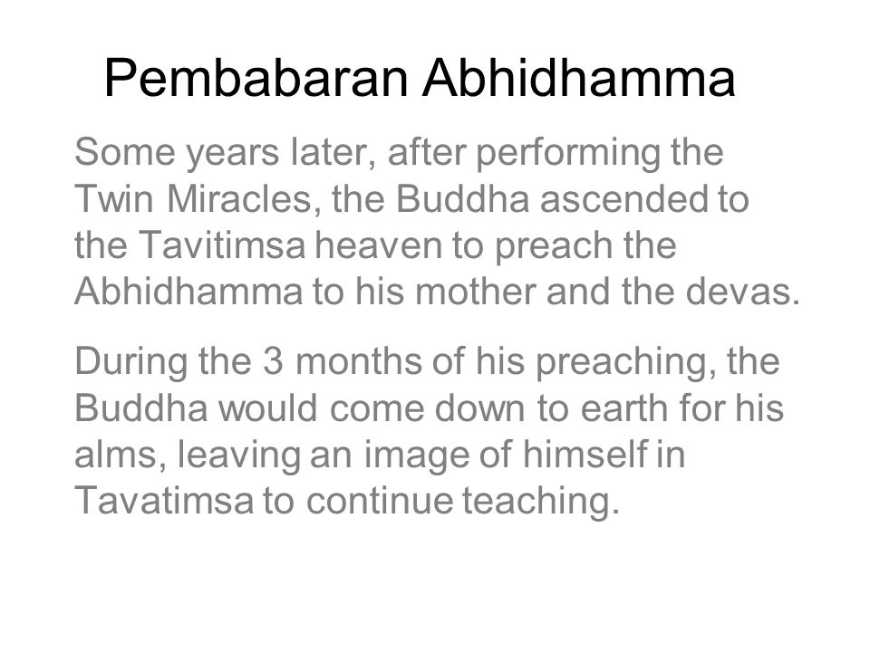 Pembabaran Abhidhamma Some years later, after performing the Twin Miracles, the Buddha ascended to the Tavitimsa heaven to preach the Abhidhamma to his mother and the devas.