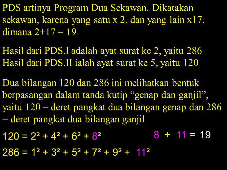 PDS artinya Program Dua Sekawan. Dikatakan sekawan, karena yang satu x 2, dan yang lain x17, dimana 2+17 = 19 Hasil dari PDS.I adalah ayat surat ke 2,