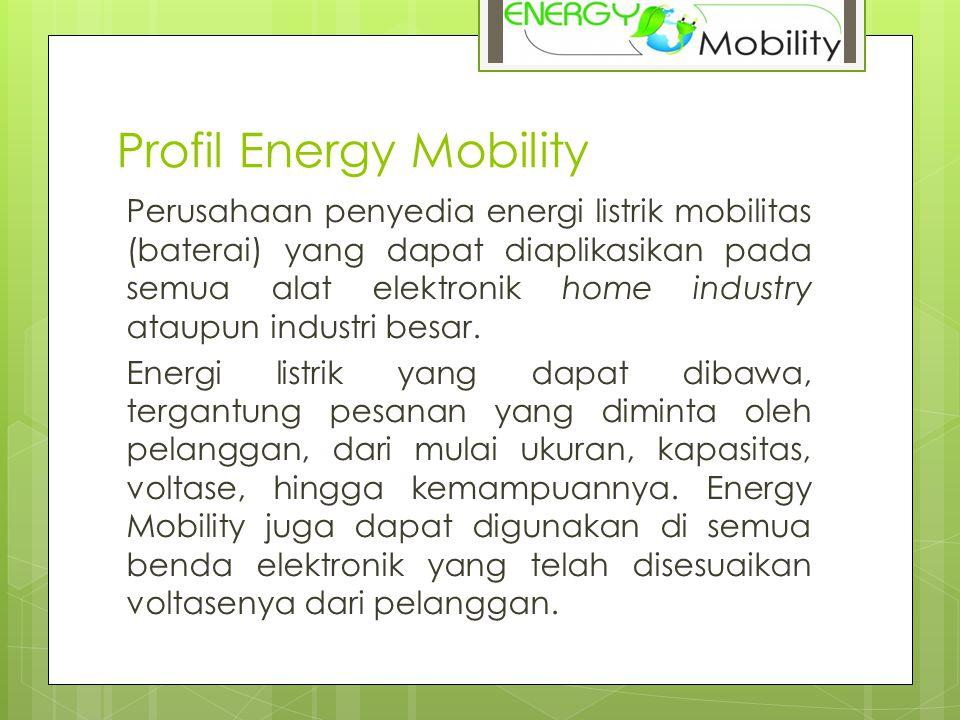 Profil Energy Mobility Perusahaan penyedia energi listrik mobilitas (baterai) yang dapat diaplikasikan pada semua alat elektronik home industry ataupun industri besar.
