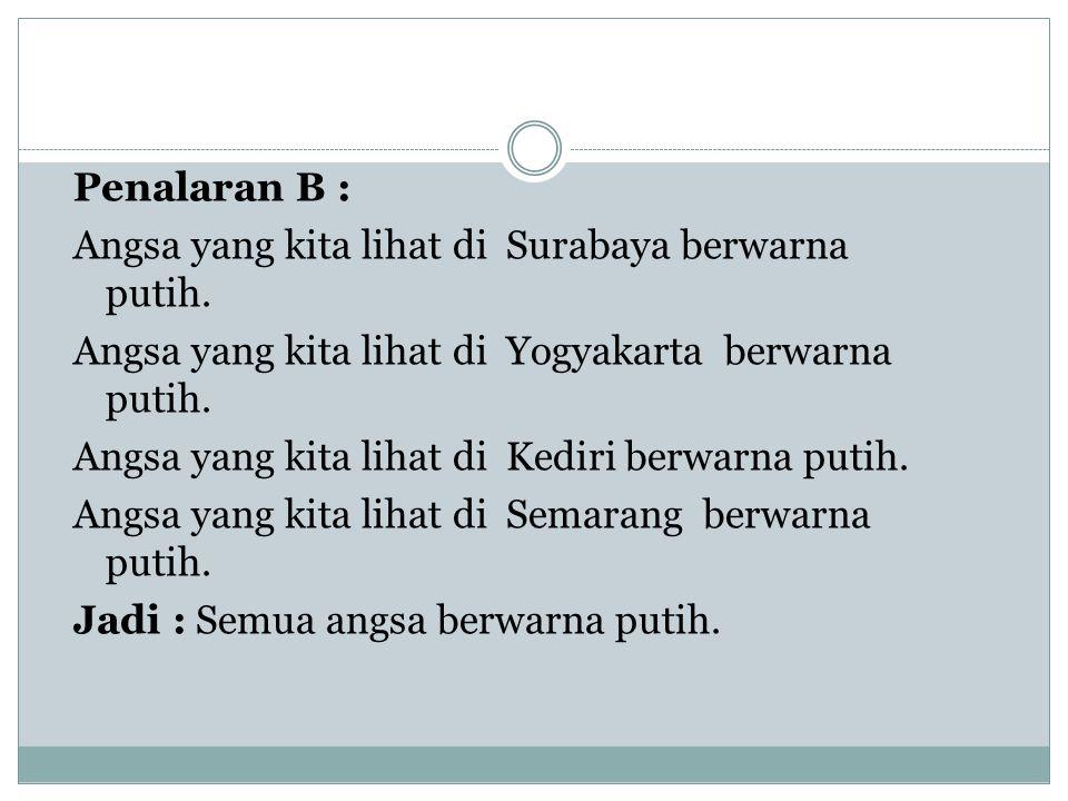 Penalaran B : Angsa yang kita lihat di Surabaya berwarna putih. Angsa yang kita lihat di Yogyakarta berwarna putih. Angsa yang kita lihat di Kediri be