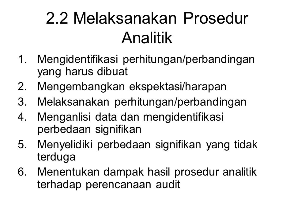 2.2 Melaksanakan Prosedur Analitik 1.Mengidentifikasi perhitungan/perbandingan yang harus dibuat 2.Mengembangkan ekspektasi/harapan 3.Melaksanakan per