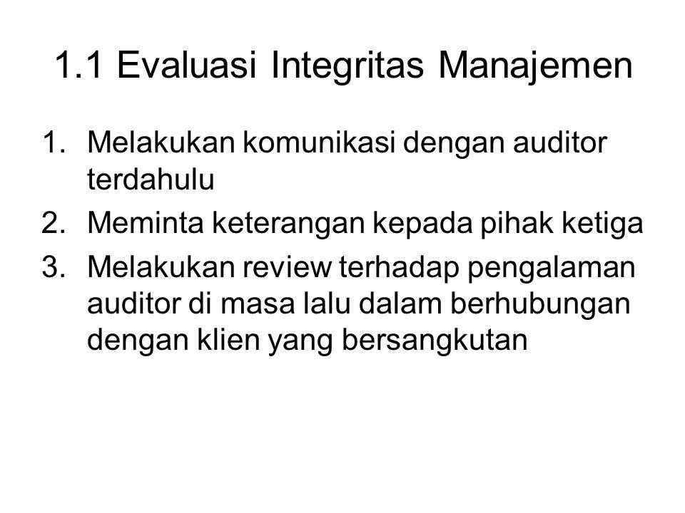 1.1 Evaluasi Integritas Manajemen 1.Melakukan komunikasi dengan auditor terdahulu 2.Meminta keterangan kepada pihak ketiga 3.Melakukan review terhadap