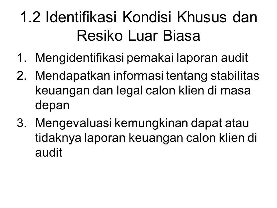 1.2 Identifikasi Kondisi Khusus dan Resiko Luar Biasa 1.Mengidentifikasi pemakai laporan audit 2.Mendapatkan informasi tentang stabilitas keuangan dan