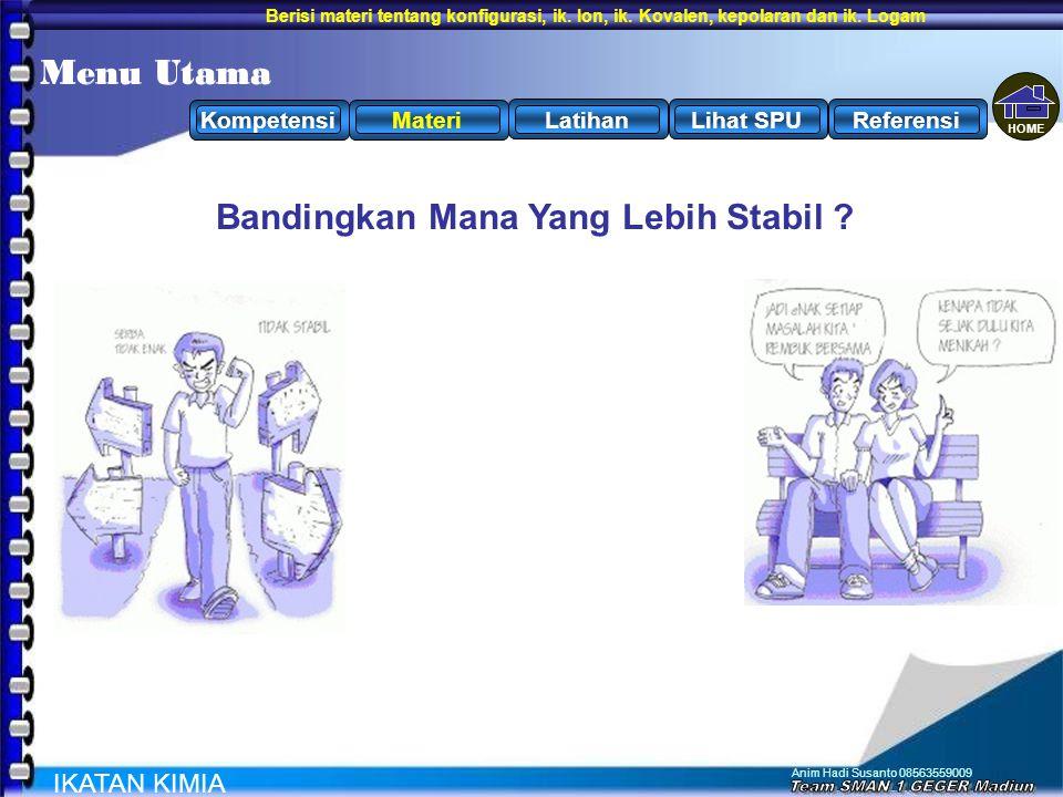 Anim Hadi Susanto 08563559009 IKATAN KIMIA MateriLatihanKompetensiLihat SPUReferensi Menu Utama Bandingkan Mana Yang Lebih Stabil ? HOME