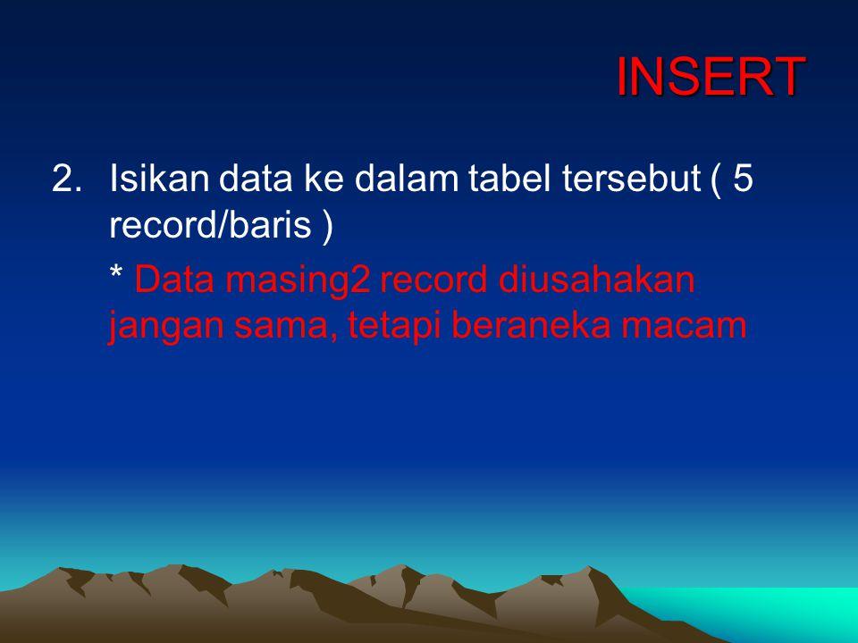 INSERT 2.Isikan data ke dalam tabel tersebut ( 5 record/baris ) * Data masing2 record diusahakan jangan sama, tetapi beraneka macam