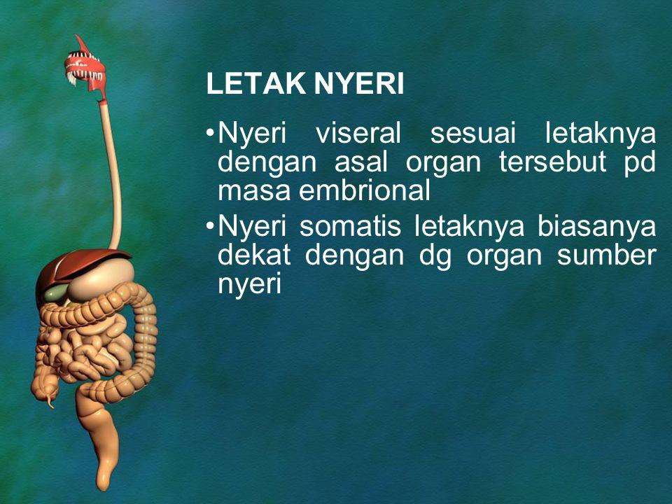 LETAK NYERI Nyeri viseral sesuai letaknya dengan asal organ tersebut pd masa embrional Nyeri somatis letaknya biasanya dekat dengan dg organ sumber ny