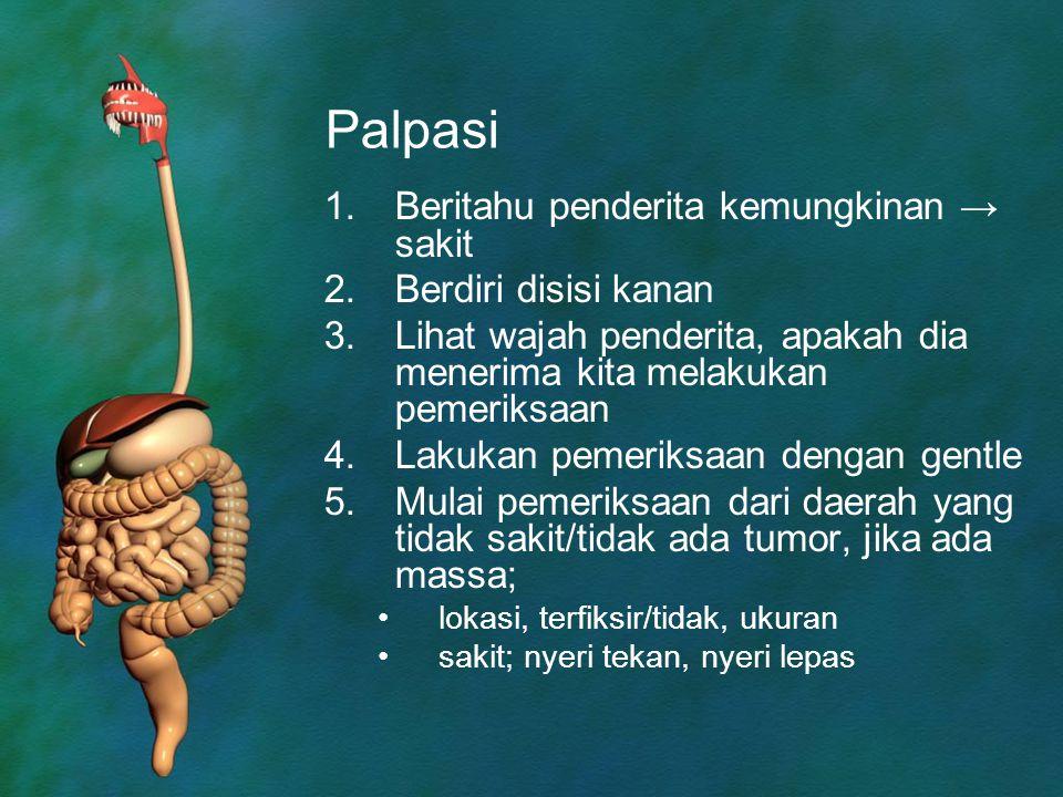 Palpasi 1.Beritahu penderita kemungkinan → sakit 2.Berdiri disisi kanan 3.Lihat wajah penderita, apakah dia menerima kita melakukan pemeriksaan 4.Laku