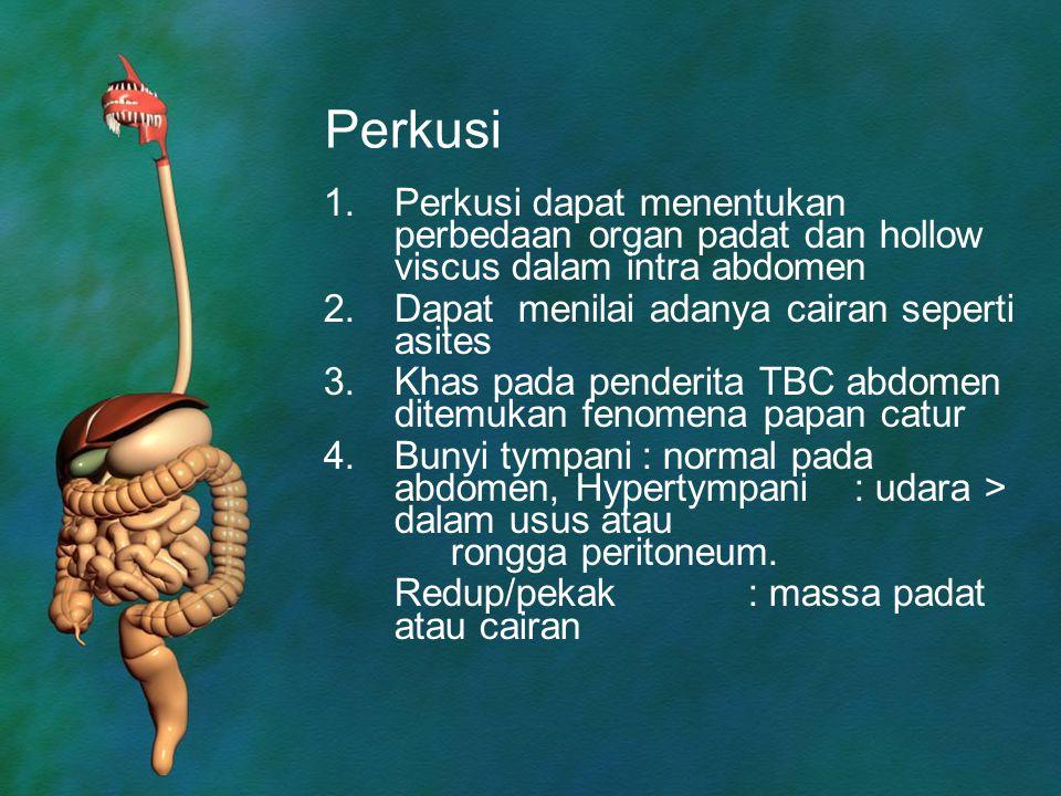 Perkusi 1.Perkusi dapat menentukan perbedaan organ padat dan hollow viscus dalam intra abdomen 2.Dapat menilai adanya cairan seperti asites 3.Khas pad