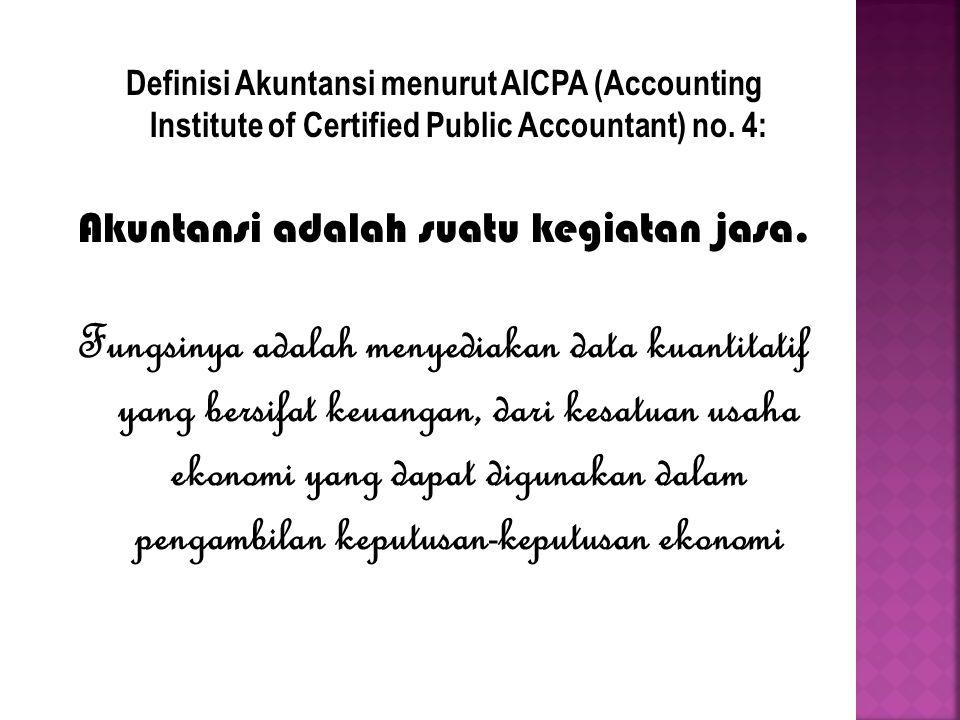 Definisi Akuntansi menurut AICPA (Accounting Institute of Certified Public Accountant) no. 4: Akuntansi adalah suatu kegiatan jasa. Fungsinya adalah m