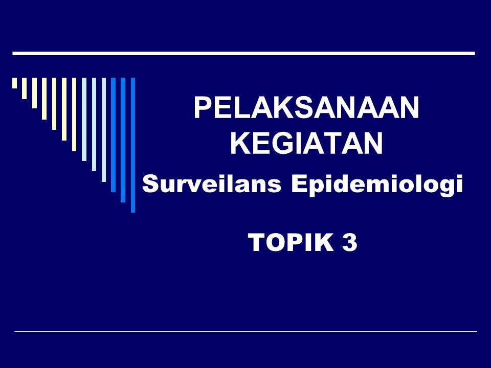 PELAKSANAAN KEGIATAN Surveilans Epidemiologi TOPIK 3