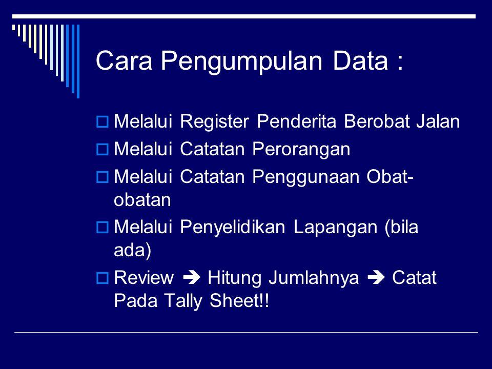 Cara Pengumpulan Data :  Melalui Register Penderita Berobat Jalan  Melalui Catatan Perorangan  Melalui Catatan Penggunaan Obat- obatan  Melalui Penyelidikan Lapangan (bila ada)  Review  Hitung Jumlahnya  Catat Pada Tally Sheet!!