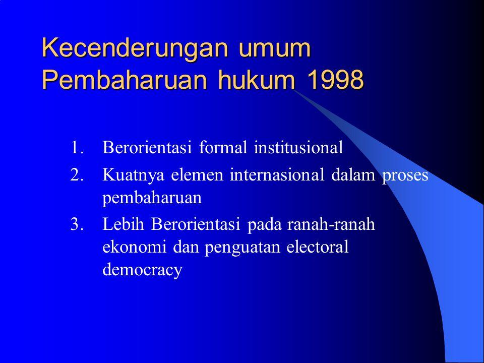 Kecenderungan umum Pembaharuan hukum 1998 1.Berorientasi formal institusional 2.Kuatnya elemen internasional dalam proses pembaharuan 3.Lebih Berorientasi pada ranah-ranah ekonomi dan penguatan electoral democracy