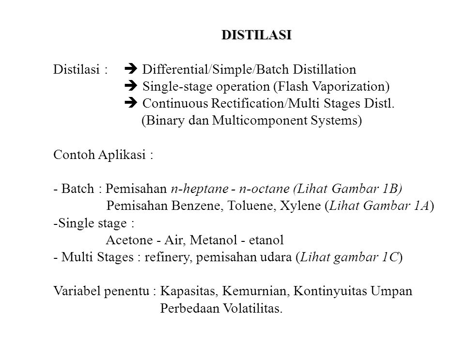 DISTILASI Distilasi :  Differential/Simple/Batch Distillation  Single-stage operation (Flash Vaporization)  Continuous Rectification/Multi Stages D