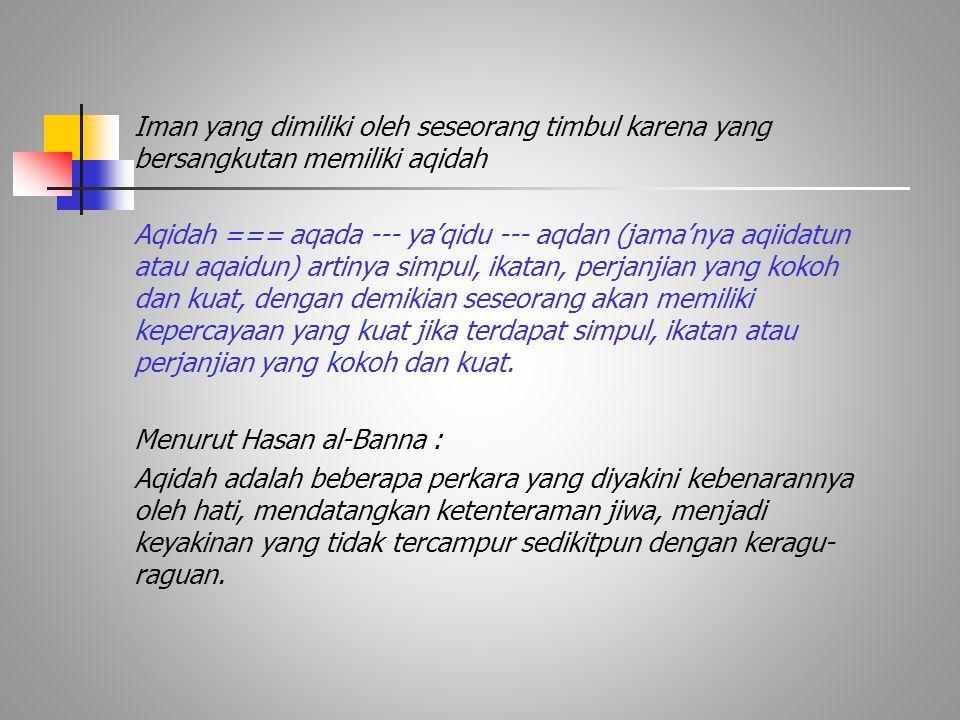 Iman yang dimiliki oleh seseorang timbul karena yang bersangkutan memiliki aqidah Aqidah === aqada --- ya'qidu --- aqdan (jama'nya aqiidatun atau aqai