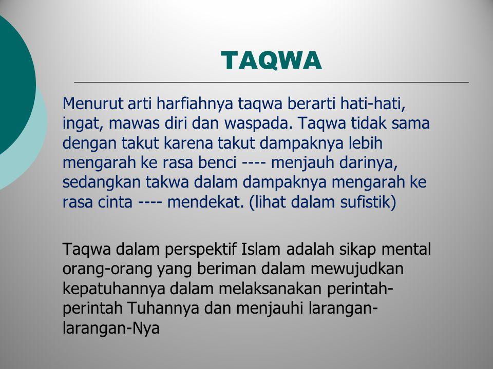 TAQWA Menurut arti harfiahnya taqwa berarti hati-hati, ingat, mawas diri dan waspada. Taqwa tidak sama dengan takut karena takut dampaknya lebih menga