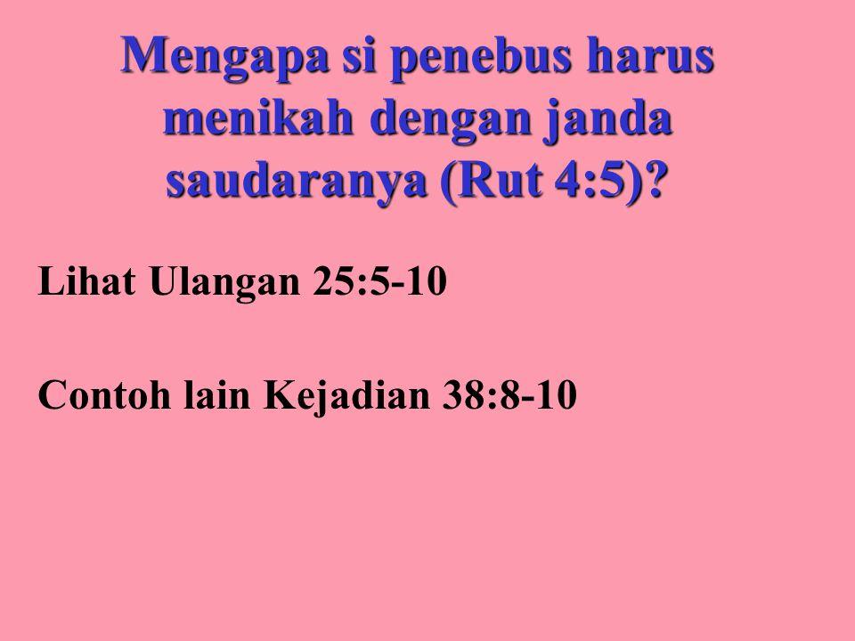 Mengapa si penebus harus menikah dengan janda saudaranya (Rut 4:5)? Lihat Ulangan 25:5-10 Contoh lain Kejadian 38:8-10