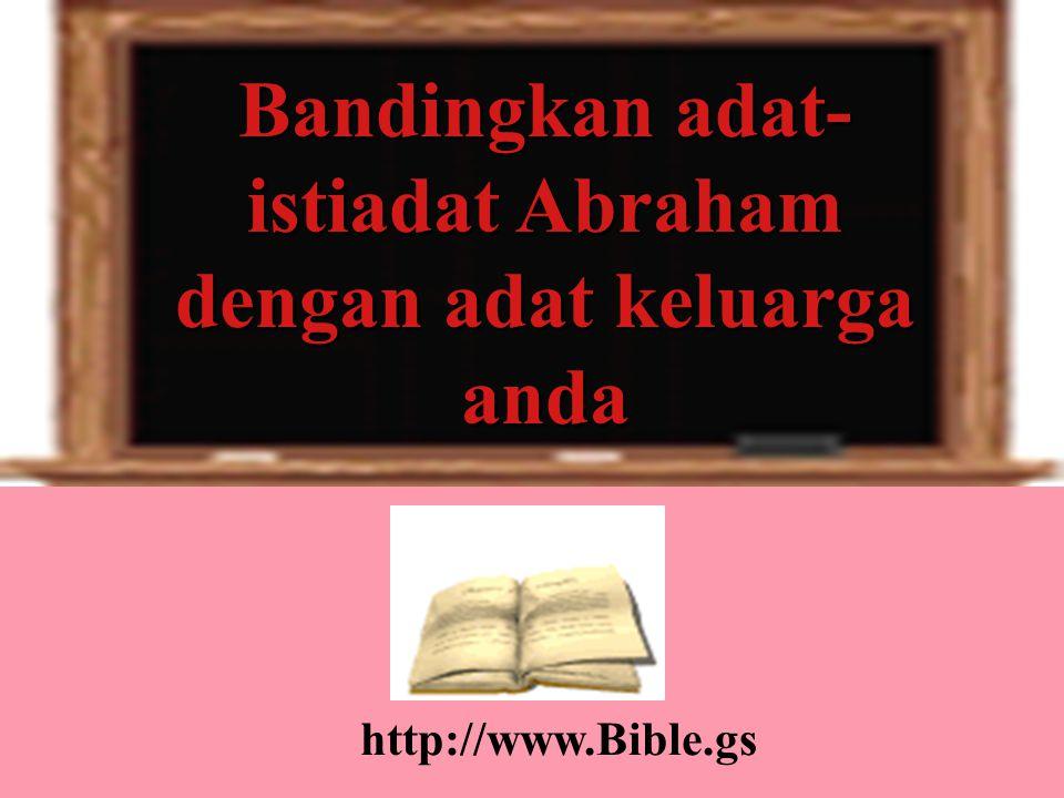 Bandingkan adat- istiadat Abraham dengan adat keluarga anda http://www.Bible.gs