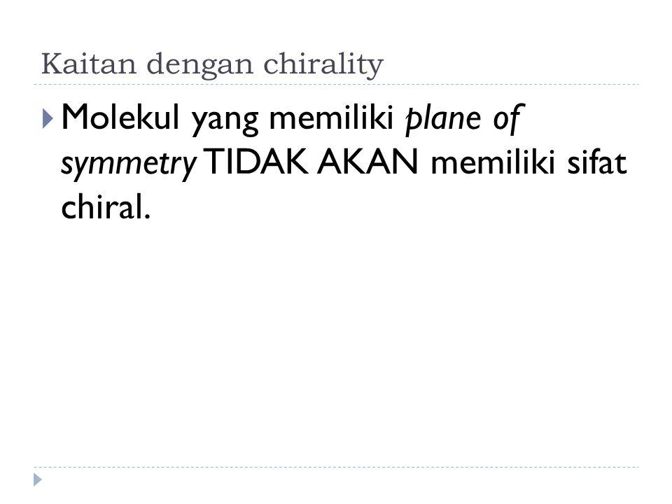 Kaitan dengan chirality  Molekul yang memiliki plane of symmetry TIDAK AKAN memiliki sifat chiral.