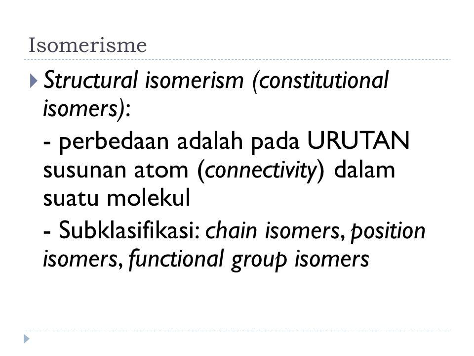 Isomerisme  Structural isomerism (constitutional isomers): - perbedaan adalah pada URUTAN susunan atom (connectivity) dalam suatu molekul - Subklasifikasi: chain isomers, position isomers, functional group isomers