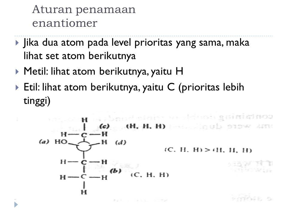 Aturan penamaan enantiomer  Jika dua atom pada level prioritas yang sama, maka lihat set atom berikutnya  Metil: lihat atom berikutnya, yaitu H  Etil: lihat atom berikutnya, yaitu C (prioritas lebih tinggi)